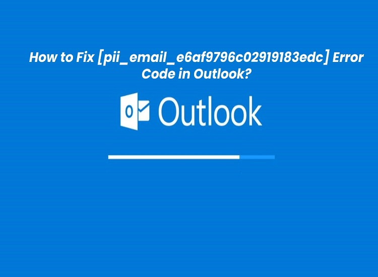 How to Fix [pii_email_e6af9796c02919183edc] Error Code in Outlook
